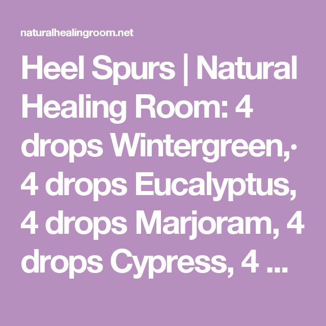 Heel Spurs | Natural Healing Room:  4 drops Wintergreen,· 4 drops Eucalyptus, 4 drops Marjoram, 4 drops Cypress, 4 drops Helichrysum, 4 drops Peppermint, 4 drops Frankincense,10 drops coconut oil-or Emu Oil Apply to affected area 2 x's daily till bone spur gone, continue thereafter for 2 weeks. Speed results by wrapping w warm cloth after oils applied, then wrapping this w plastic bag & additional towel to keep heat in. Reported results in 2 wk-3 mo. gm John 3:16