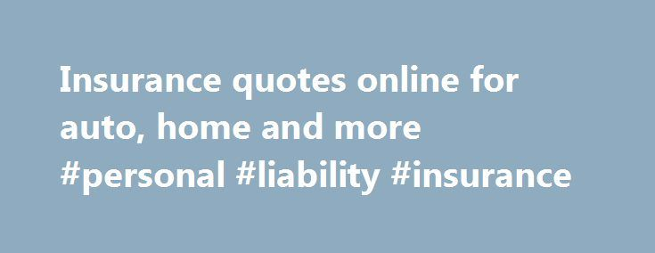 Insurance quotes online for auto, home and more #personal #liability #insurance http://nef2.com/insurance-quotes-online-for-auto-home-and-more-personal-liability-insurance/  #insurance # Business Insurance Copyright 1995 – 2015. Progressive Casualty Insurance Company. All Rights Reserved. We offer insurance by phone, online and through independent agents. Prices vary based on how you buy. Rates for policies sold through agents and brokers are available, and can also be retrieved, through…