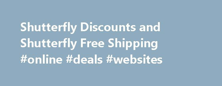 Shutterfly Discounts and Shutterfly Free Shipping #online #deals #websites http://retail.remmont.com/shutterfly-discounts-and-shutterfly-free-shipping-online-deals-websites/  #free shipping codes # Promotion Details Save up to 50% on photo books* […]