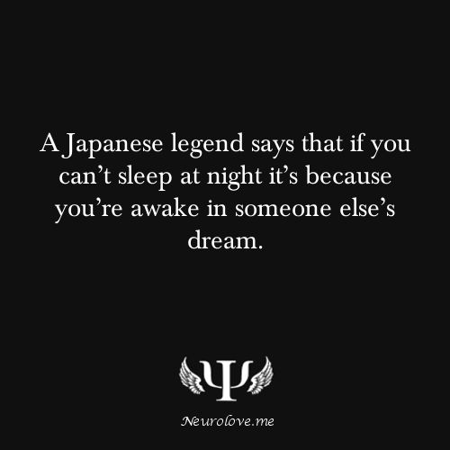 A Japanese legend says that if you can't sleep at night it's because you're awake in someone else's dream.