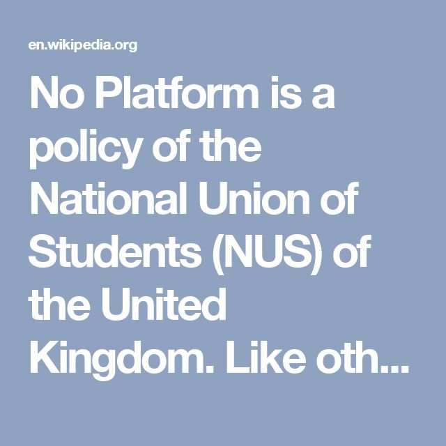 No Platform is a policy of the National Union of Students (NUS) of the United Kingdom. Like other no platform policies, it asserts that no proscribed person or organisation should be given a platform to speak, nor should a union officer share a platform with them. The policy traditionally applies to entities that the NUS considers racist or fascist, most notably the British National Party,[1] although the NUS and its liberation campaigns have policies refusing platforms to other people or…