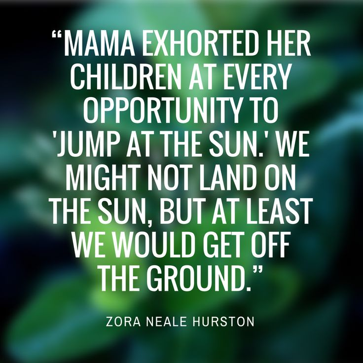 "Zora Neale Hurston - Our Favorite Quotes from Southern Authors - Southernliving. ""Mama exhorted her children at every opportunity to 'jump at the sun.' We might not land on the sun, but at least we would get off the ground."""