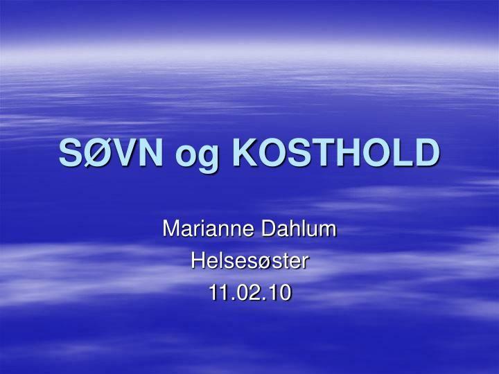 SØVN og KOSTHOLD.  Marianne Dahlum  Helsesøster  11.02.10.  SØVN.  Hvorfor er søvn så viktig?.  En forutsetning for å kunne leve og fungere i hverdagen  Kroppen og hjernen reparerer og vedlikeholder seg selv mens vi sover  Hjernen må ha søvn for å fungere optimalt