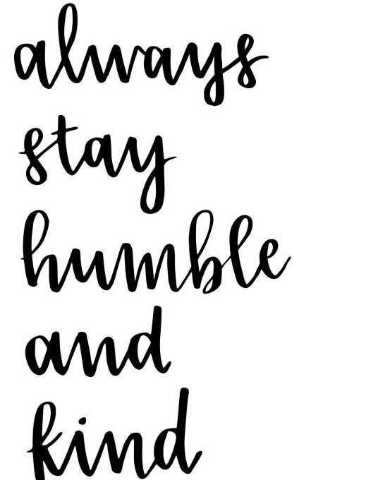 Always Stay Humble and Kind.