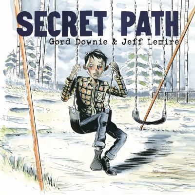 Secret Path By Gord Downie  Illustrated by Jeff Lemire