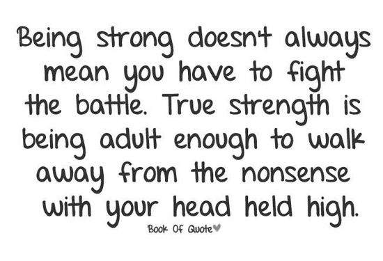 Being strong doesn't always mean you have to fight the battle. The people I am thinking of regarding this quote are related to me through my marriage. After years of trying to please them, I realize they have no moral compass, no filter and no compassion. I will never again let them belittle me or bring me down. I survived them intact and I am happy. Life is just way too short!  | followpics.co