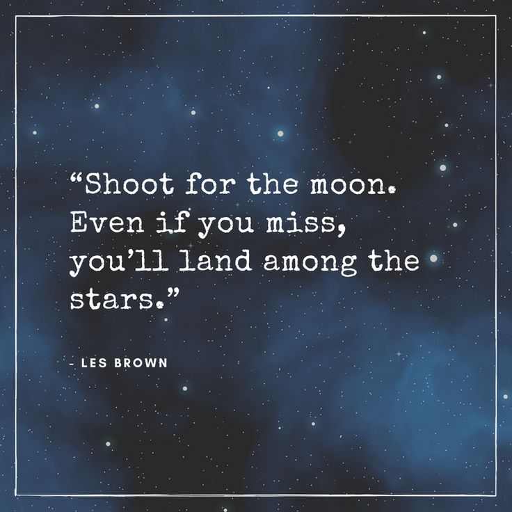 """""""Shoot for the moon. Even if you miss, you'll land among the stars."""" - Les Brown"""