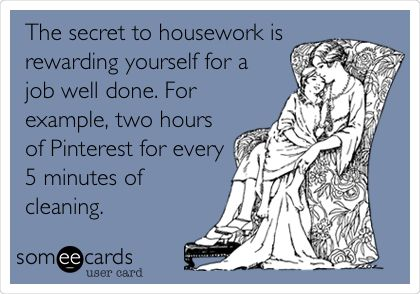 The secret to housework is rewarding yourself for a job well done. For example, two hours of Pinterest and a glass of wine for every 5 minutes of cleaning.
