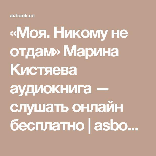 «Моя. Никому не отдам» Марина Кистяева аудиокнига — слушать онлайн бесплатно   asbook.net