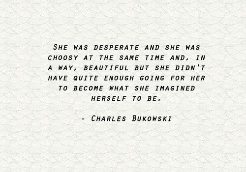 She was desperate and she was choosey  at the same time and, in a way, beautiful, but she didn't have quite enough going for her to become what  she imagined herself to be. - Charles Bukowski, Factotum