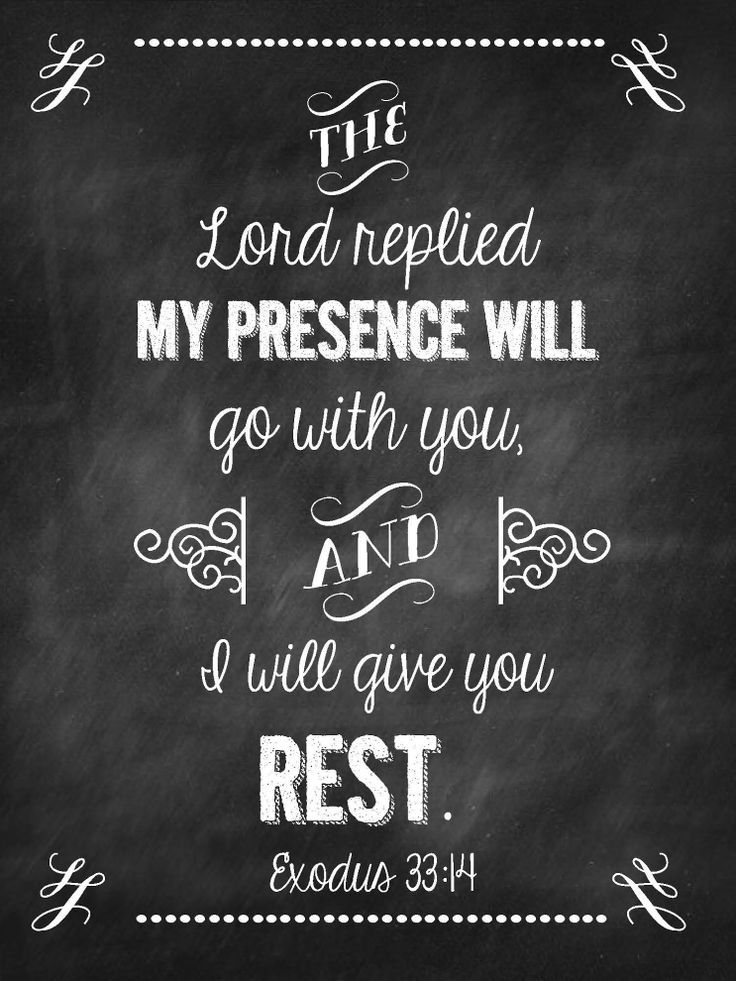 Exodus 33:14 The Lord replied my presence will go with you, and I will give you rest.