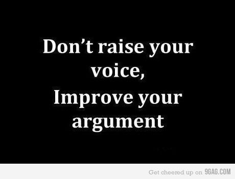 Don't raise your voice, improve your argument. <3