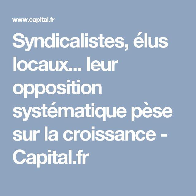 Syndicalistes, élus locaux... leur opposition systématique pèse sur la croissance - Capital.fr