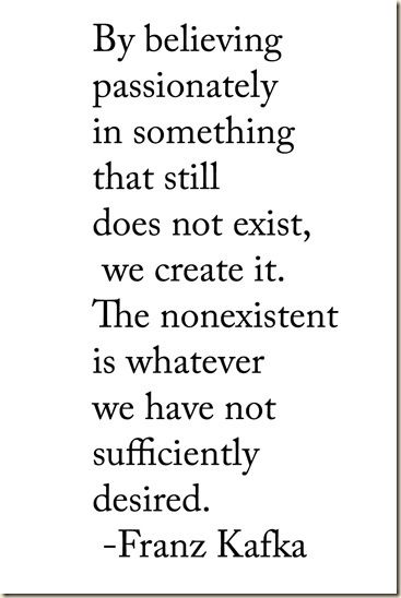 """By believing passionately in something that still does not exist, we create it. The nonexistent is whatever we have not sufficiently desired."" Franz Kafka #quote #kafka"