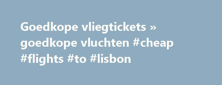 Goedkope vliegtickets » goedkope vluchten #cheap #flights #to #lisbon http://cheap.nef2.com/goedkope-vliegtickets-goedkope-vluchten-cheap-flights-to-lisbon/  #cheap tickets to dubai # Reizen tegen lang vervlogen prijzen Ben je op zoek naar goedkope vliegtickets? Dankzij CheapTickets.be kan je reizen tegen lang vervlogen prijzen. Met onze krachtige zoekmachine doorzoeken we de vliegtickets van zo'n 800 airlines naar wel 9000 bestemmingen wereldwijd. De goedkoopste tickets tonen we in één…