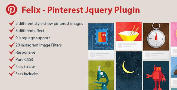 Felix – Pinterest Responsive Jquery Plugin  New high-quality version of the premium Pinterest jQuery Feed allows creating marvelous grids of Pinterest photos and sharing them in gorgeous galleries.  Unleash the full power of an outstanding tool for displaying Pinterest images from any public profile. The jQuery version of Felix contains vast opportunities of customization so that you will be able to set the required parameters depending on a website's purpose.