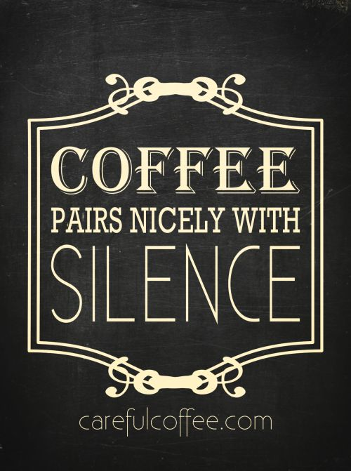 mmmm... coffee and silence. YES YES YES!!!! Now quiet down....