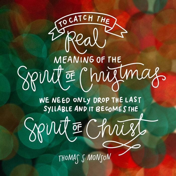 To catch the real meaning of the spirit of Christmas we need only drop the last syllable and it becomes the Spirit of Christ. -Thomas S Monson