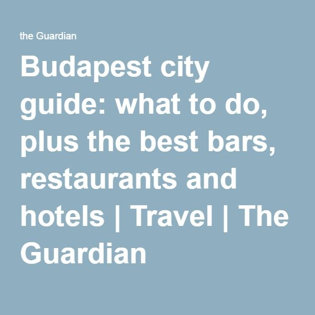 Budapest city guide: what to do, plus the best bars, restaurants and hotels | Travel | The Guardian