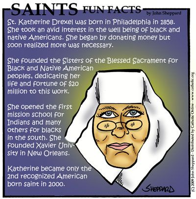 Saint Katharine Drexel, S.B.S., (November 26, 1858 – March 3, 1955) was an American religious sister, heiress, philanthropist and educator, later canonized as a Roman Catholic saint.