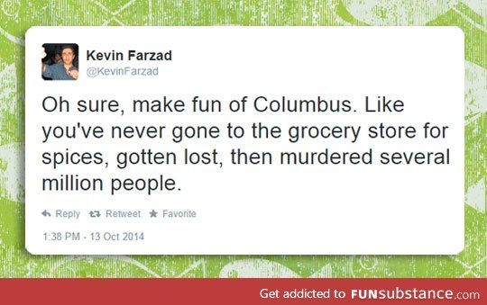 Oh sure, make fun of Columbus. Like you have never gone to the grocery store, got lost, and murdered several million people.