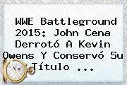 http://tecnoautos.com/wp-content/uploads/imagenes/tendencias/thumbs/wwe-battleground-2015-john-cena-derroto-a-kevin-owens-y-conservo-su-titulo.jpg WWE Battleground 2015. WWE Battleground 2015: John Cena derrotó a Kevin Owens y conservó su título ..., Enlaces, Imágenes, Videos y Tweets - http://tecnoautos.com/actualidad/wwe-battleground-2015-wwe-battleground-2015-john-cena-derroto-a-kevin-owens-y-conservo-su-titulo/