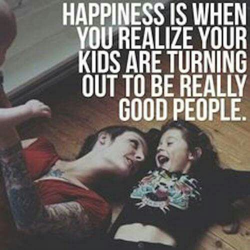 Love this because it's true. Happiness. When your kids are turning out the be really good people.