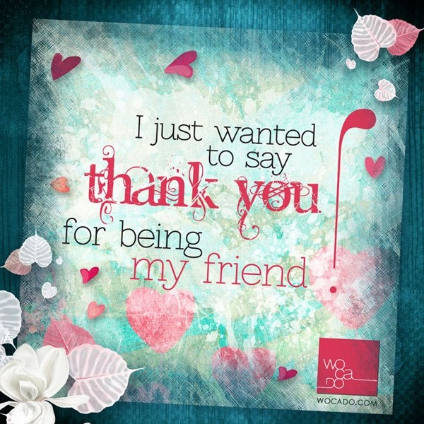 """""""I just wanted to say thank you for being my friend"""" Do remember to say """"I love you"""" and """"Thank you"""" to your friends. They are so precious to you. Close friends, distant friends, new friends, old friends... Do not expect your friends to 'know' that you love them and care for them. Express your feelings with Words and Actions.The soul-soothing effect of a kind word and/or action is permanent. Even if the mind forgets.... the soul will always remember! #wocado #quotes"""