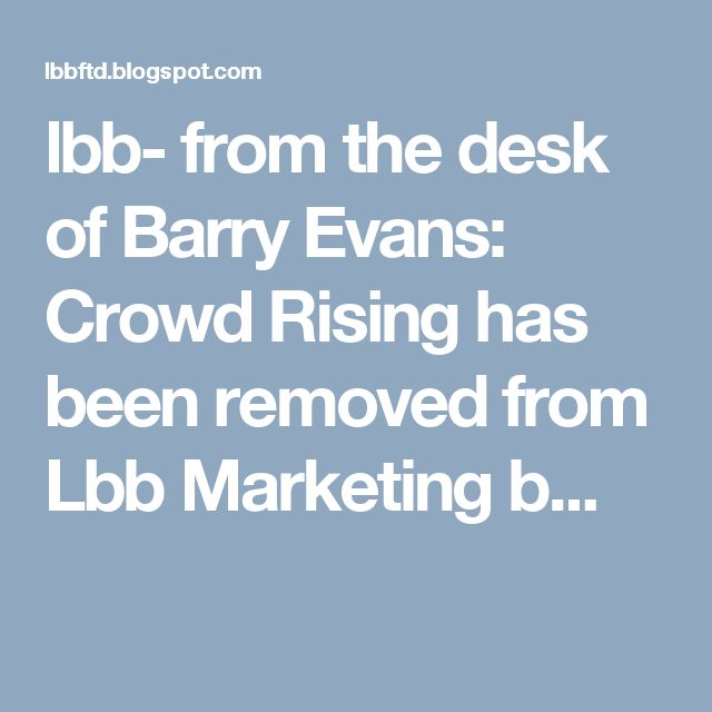 lbb- from the desk of Barry Evans: Crowd Rising has been removed from Lbb Marketing b...