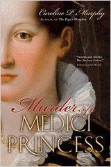 Murder of Medici Princess (09) by Murphy, Caroline P  Great true story of Isabella Medici, Florentine Princess murdered with the approval of her brother Francesco de Medici.