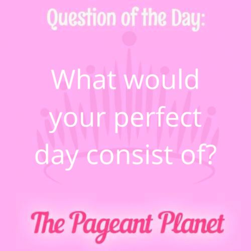 Today's Pageant Question of the Day is: What would your perfect day consist of?  Why this question was asked: This tells the judges what activities you enjoy and shows you can formulate an answer quickly.  Click to see how some of our Instagram followers answered the question: