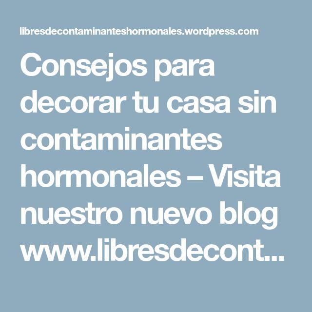Consejos para decorar tu casa sin contaminantes hormonales – Visita nuestro nuevo blog www.libresdecontaminanteshormonales.org