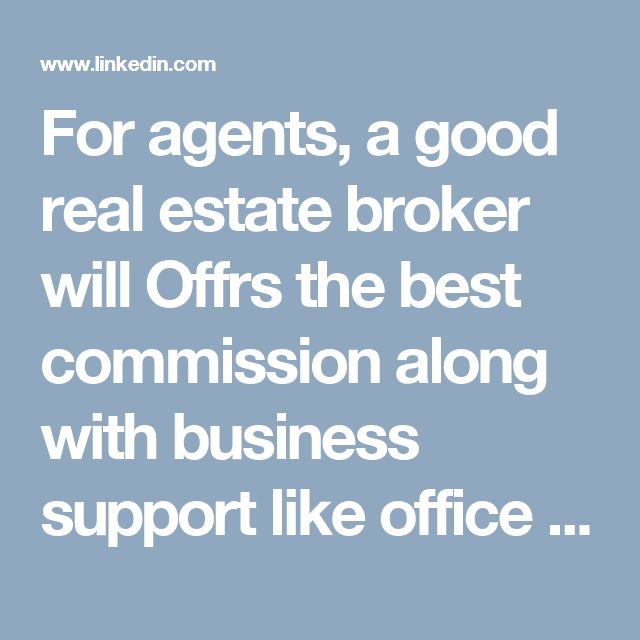 For agents, a good real estate broker will Offrs the best commission along with business support like office space, administration staff, marketing and advertising. Some brokers share commissions with multiple agents and are not involved with the latter's marketing and advertising plans.