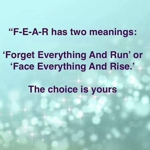 Fear has two meanings, forget everything and run or face everything and rise - the choice is yours.