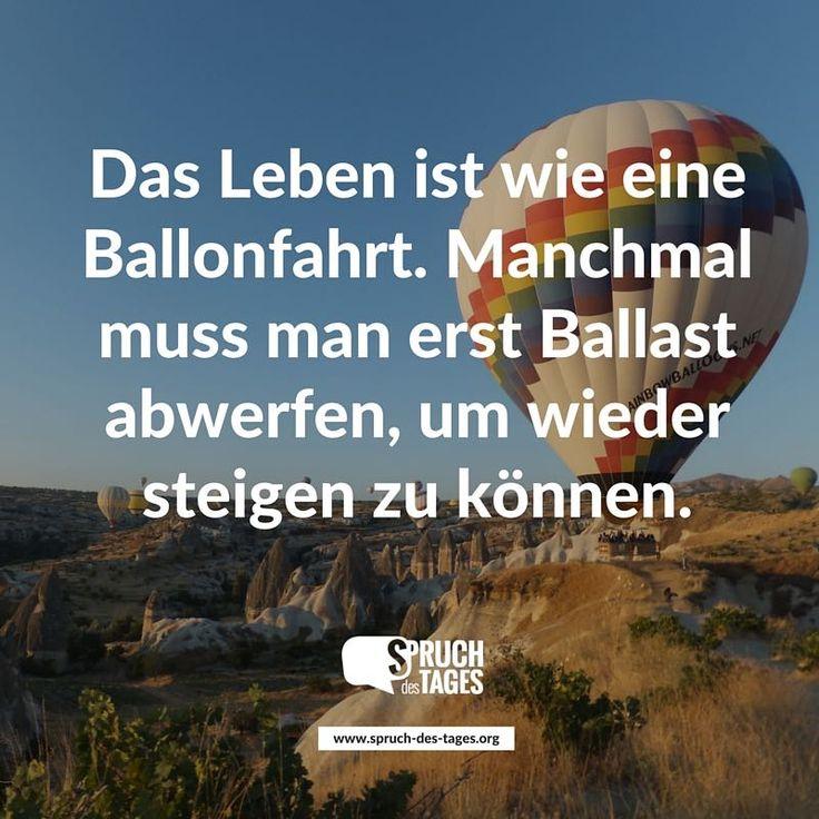 Das Leben ist wie eine Ballonfahrt. Manchmal muss man erst Ballast abwerfen, um wieder steigen zu können.