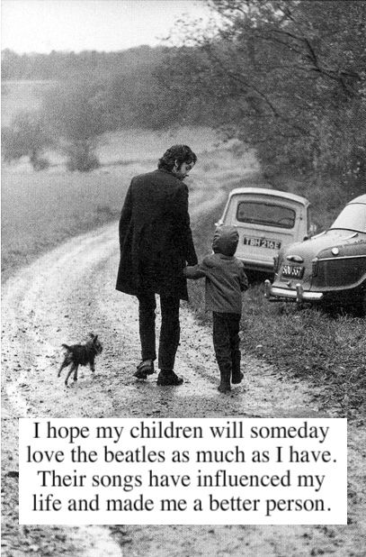 I hope my children will someday love The Beatles as much as I have. Their songs have influenced my life and made me a better person.