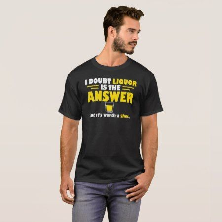 Doubt Liquor Is Answer But Worth A Shot T-Shirt - tap to personalize and get yours
