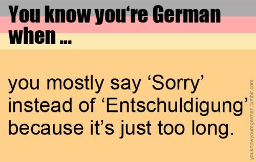 """Du weißt, dass du Deutsch bist, wenn …du meistens """"Sorry"""" anstatt """"Entschuldigung"""" sagst, weil es einfach zu lang ist. (Submitted bytranquilohombre)"""