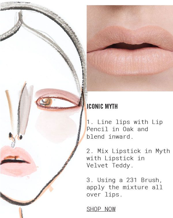 ICONIC MYTH. 1. Line lips with Lip Pencil in Oak and blend inward. 2. Mix Lipstick in Myth with Lipstick in Velvet Teddy. 3. Using a 231 Brush, apply the mixture all over lips. SHOP NOW