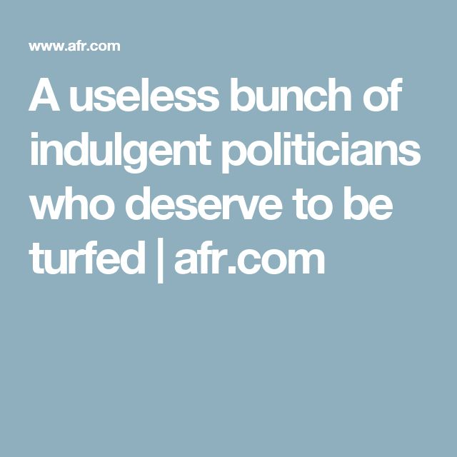 A useless bunch of indulgent politicians who deserve to be turfed    afr.com