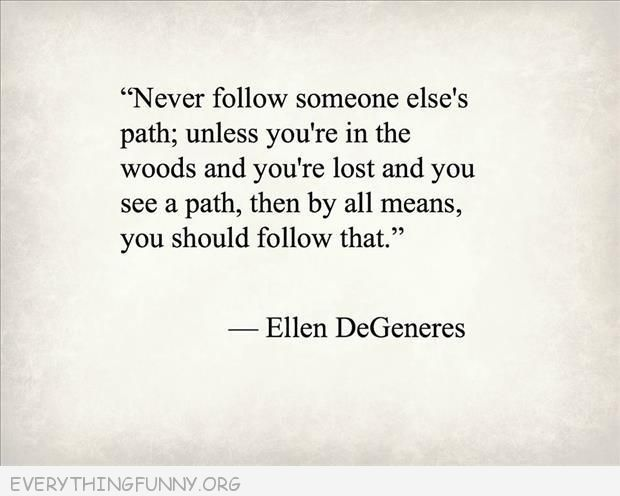 funny quote ellen degeneres never follow someone else's path unless your lost