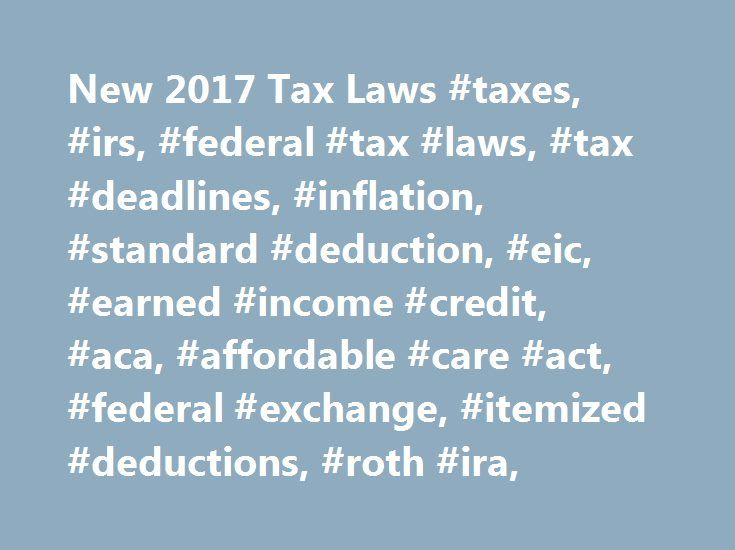 New 2017 Tax Laws #taxes, #irs, #federal #tax #laws, #tax #deadlines, #inflation, #standard #deduction, #eic, #earned #income #credit, #aca, #affordable #care #act, #federal #exchange, #itemized #deductions, #roth #ira, http://omaha.nef2.com/new-2017-tax-laws-taxes-irs-federal-tax-laws-tax-deadlines-inflation-standard-deduction-eic-earned-income-credit-aca-affordable-care-act-federal-exchange-itemized-dedu/  # New 2017 Tax Laws New 2017 Tax Laws Change is the word for 2017 in many respects…