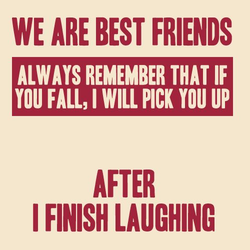 We are best friends. Always remember that if you fall, I will pick you up ...... after I finish laughing. ~ Author Unknown       http://excellentquotations.com/quote-by-id?qid=44643    http://excellentquotations.com/quotes-by-authors?at=Author-Unknown