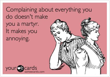 Complaining about everything you do doesn't make you a martyr. It makes you annoying.