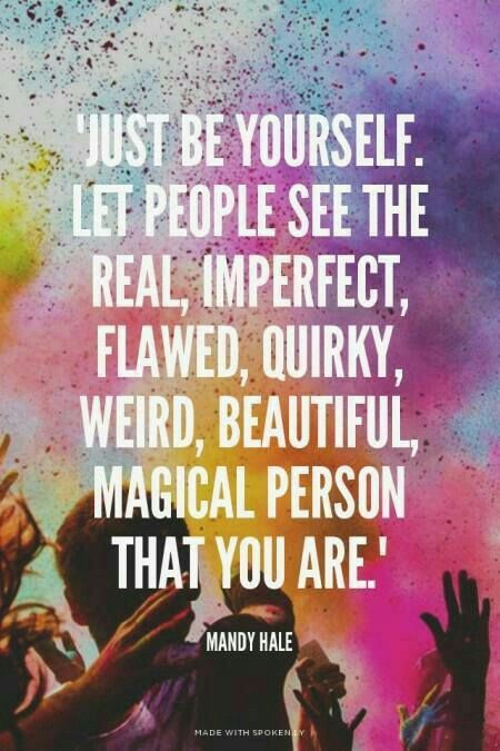 Just be yourself.  Let people see the real, imperfect, flawed, quirky, weird,  beautiful, magical person that you are.
