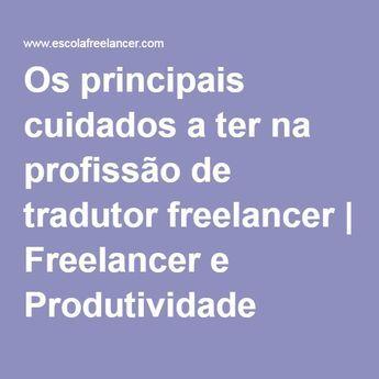 Os principais cuidados a ter na profissão de tradutor freelancer   Freelancer e Produtividade