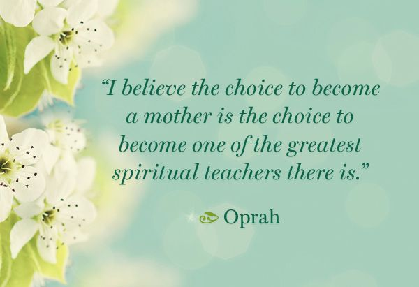 """""""I believe the choice to become a mother is the choice to become one of the greatest spiritual teachers there is."""" —Oprah (Double-click the photo for 9 more inspiring quotes on motherhood.)"""
