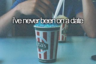 I've never been on a date. Never ever. But I don't really think that's such a horrible thing.