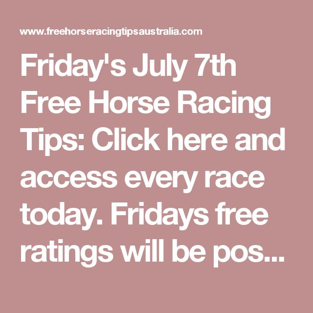 Friday's July 7th Free Horse Racing Tips:   Click here and access every race today. Fridays free ratings will be posted right here in this space very shortly...  Ipswich Race Tips:  Will be posted here shortly...