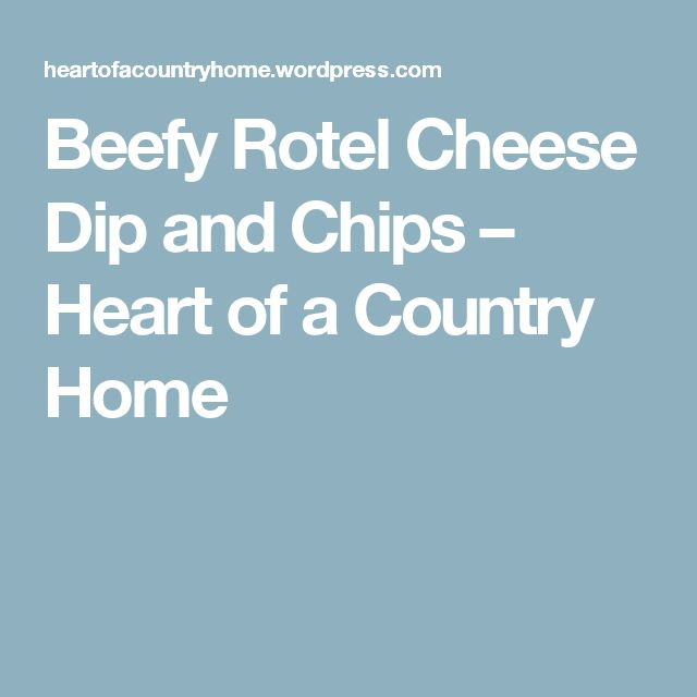 Beefy Rotel Cheese Dip and Chips – Heart of a Country Home